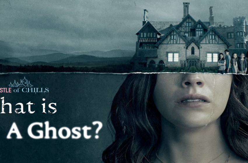 What Is A Ghost? An Exploration Of 'The Haunting of Hill House'